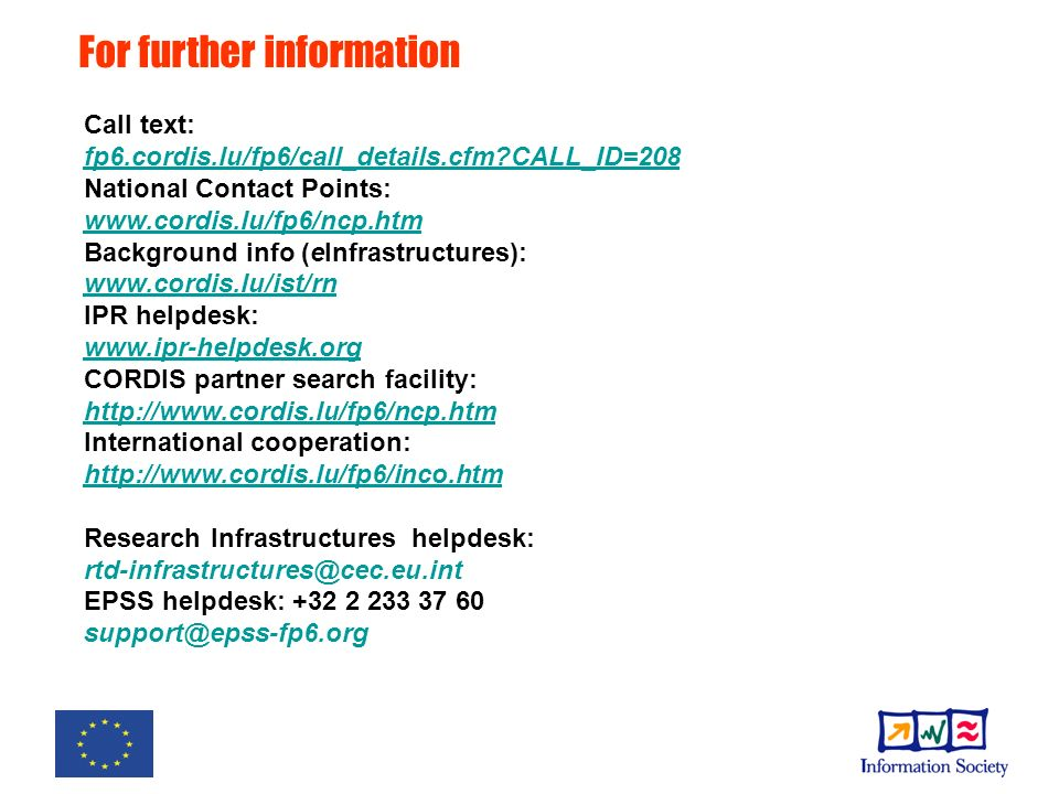 For further information Call text: fp6.cordis.lu/fp6/call_details.cfm CALL_ID=208 National Contact Points: www.cordis.lu/fp6/ncp.htm Background info (eInfrastructures): www.cordis.lu/ist/rn IPR helpdesk: www.ipr-helpdesk.org CORDIS partner search facility: http://www.cordis.lu/fp6/ncp.htm International cooperation: http://www.cordis.lu/fp6/inco.htm Research Infrastructures helpdesk: rtd-infrastructures@cec.eu.int EPSS helpdesk: +32 2 233 37 60 support@epss-fp6.org