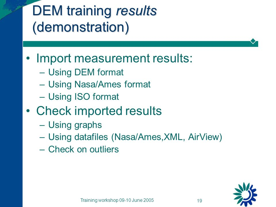 Training workshop 09-10 June 2005 19 DEM training results (demonstration) Import measurement results: –Using DEM format –Using Nasa/Ames format –Using ISO format Check imported results –Using graphs –Using datafiles (Nasa/Ames,XML, AirView) –Check on outliers