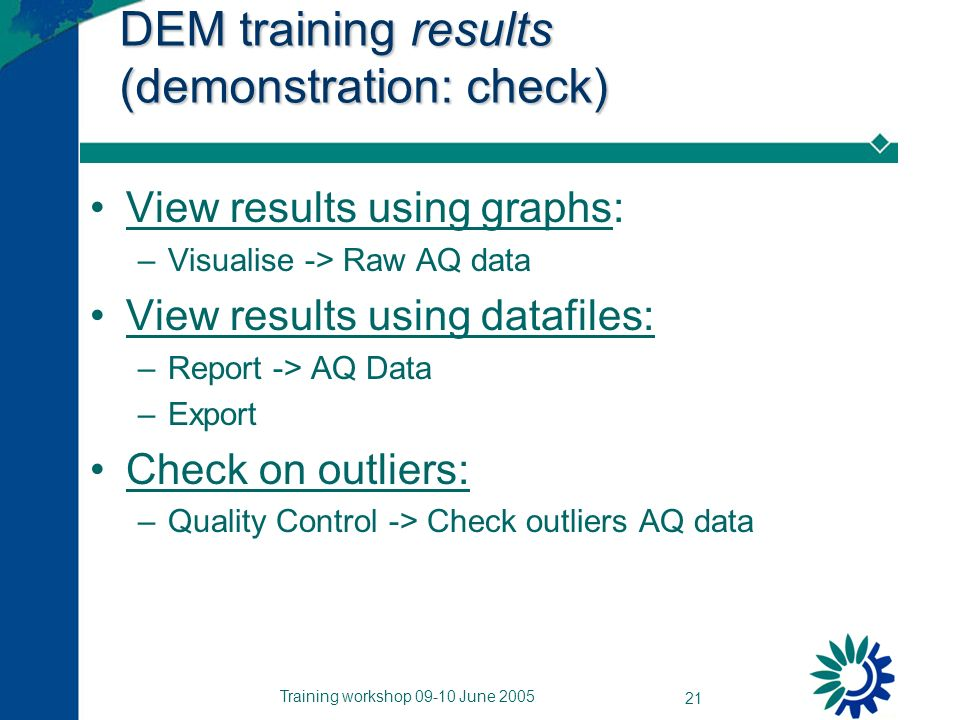 Training workshop 09-10 June 2005 21 DEM training results (demonstration: check) View results using graphs: –Visualise -> Raw AQ data View results using datafiles: –Report -> AQ Data –Export Check on outliers: –Quality Control -> Check outliers AQ data