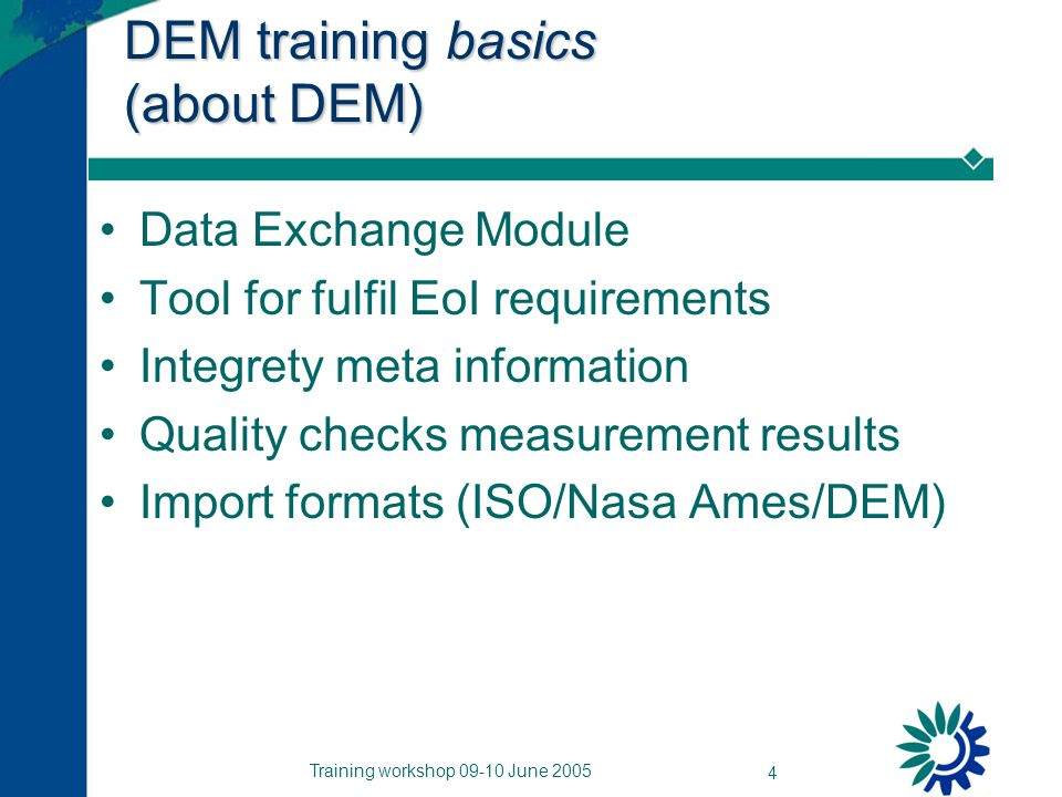 Training workshop 09-10 June 2005 4 DEM training basics (about DEM) Data Exchange Module Tool for fulfil EoI requirements Integrety meta information Quality checks measurement results Import formats (ISO/Nasa Ames/DEM)