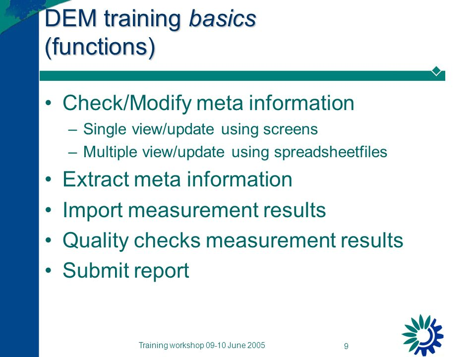 Training workshop 09-10 June 2005 9 DEM training basics (functions) Check/Modify meta information –Single view/update using screens –Multiple view/update using spreadsheetfiles Extract meta information Import measurement results Quality checks measurement results Submit report