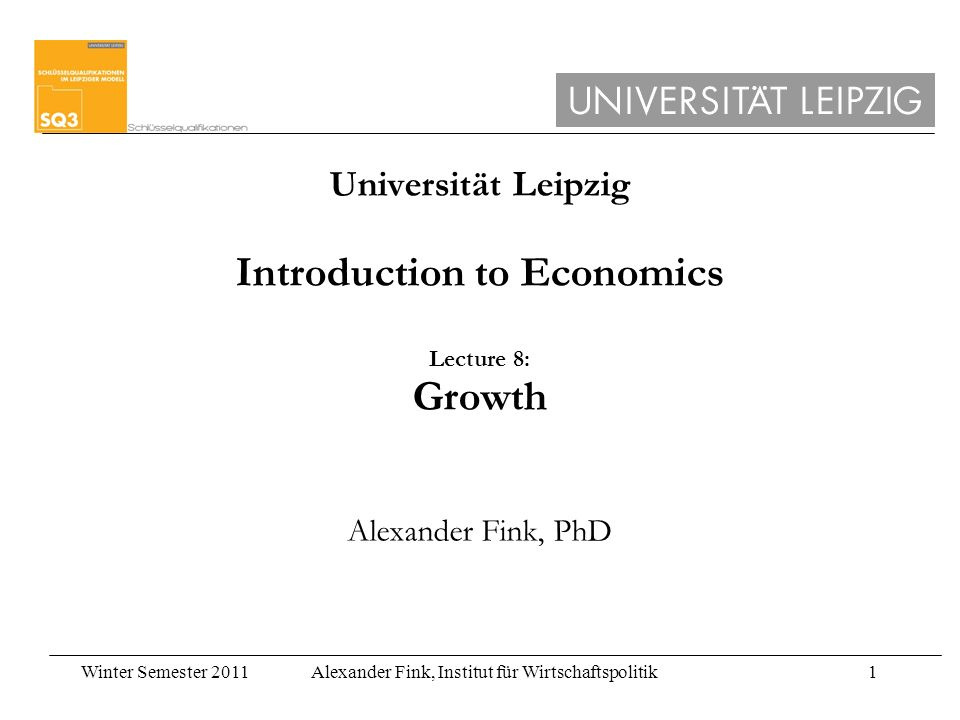 Winter Semester 2011Alexander Fink, Institut für Wirtschaftspolitik1 Universität Leipzig Introduction to Economics Lecture 8: Growth Alexander Fink, PhD