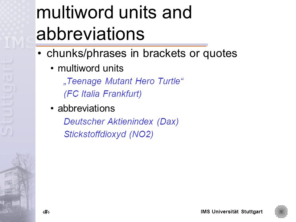 IMS Universität Stuttgart 100 multiword units and abbreviations chunks/phrases in brackets or quotes multiword units Teenage Mutant Hero Turtle (FC Italia Frankfurt) abbreviations Deutscher Aktienindex (Dax) Stickstoffdioxyd (NO2)