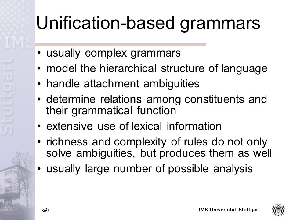 IMS Universität Stuttgart 15 Unification-based grammars usually complex grammars model the hierarchical structure of language handle attachment ambiguities determine relations among constituents and their grammatical function extensive use of lexical information richness and complexity of rules do not only solve ambiguities, but produces them as well usually large number of possible analysis