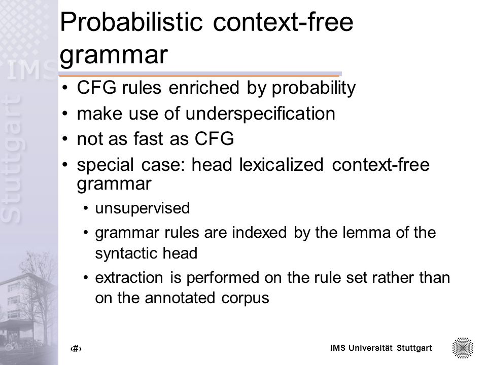 IMS Universität Stuttgart 18 Probabilistic context-free grammar CFG rules enriched by probability make use of underspecification not as fast as CFG special case: head lexicalized context-free grammar unsupervised grammar rules are indexed by the lemma of the syntactic head extraction is performed on the rule set rather than on the annotated corpus