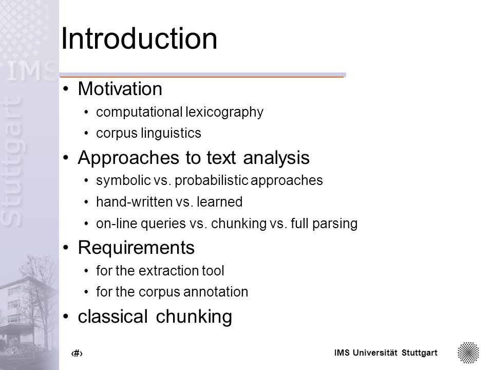 IMS Universität Stuttgart 2 Introduction Motivation computational lexicography corpus linguistics Approaches to text analysis symbolic vs.
