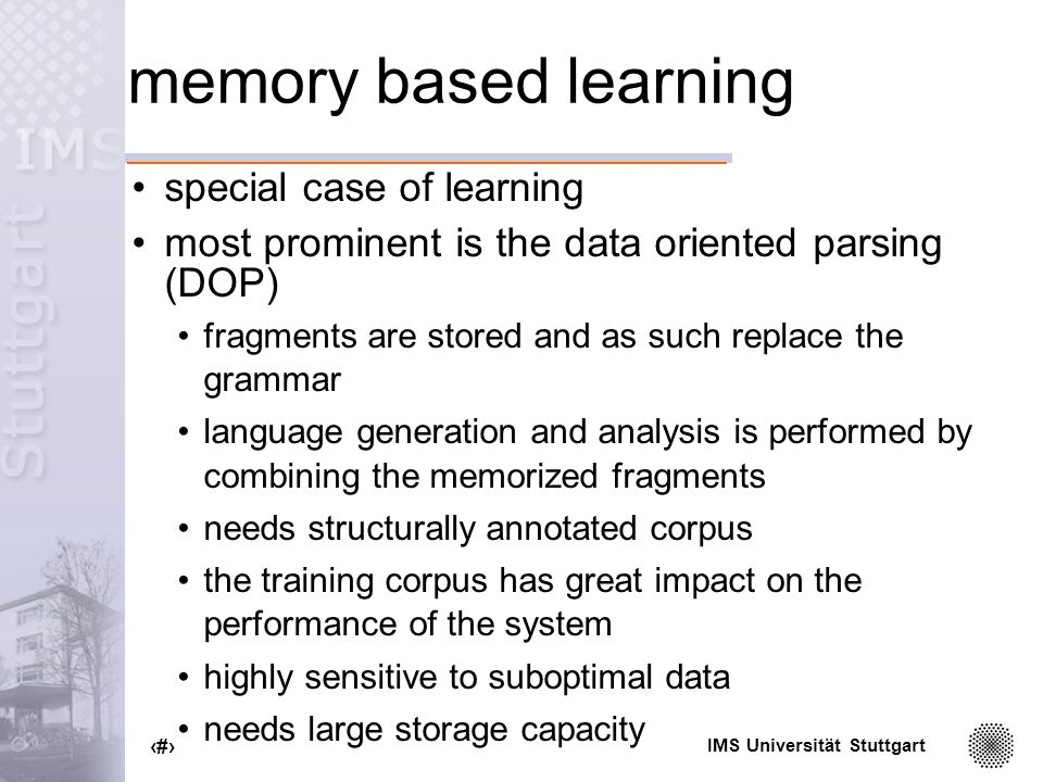 IMS Universität Stuttgart 21 memory based learning special case of learning most prominent is the data oriented parsing (DOP) fragments are stored and as such replace the grammar language generation and analysis is performed by combining the memorized fragments needs structurally annotated corpus the training corpus has great impact on the performance of the system highly sensitive to suboptimal data needs large storage capacity