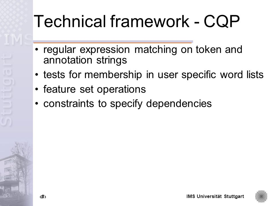 IMS Universität Stuttgart 44 Technical framework - CQP regular expression matching on token and annotation strings tests for membership in user specific word lists feature set operations constraints to specify dependencies
