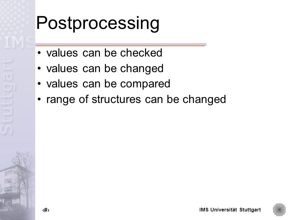 IMS Universität Stuttgart 46 Postprocessing values can be checked values can be changed values can be compared range of structures can be changed