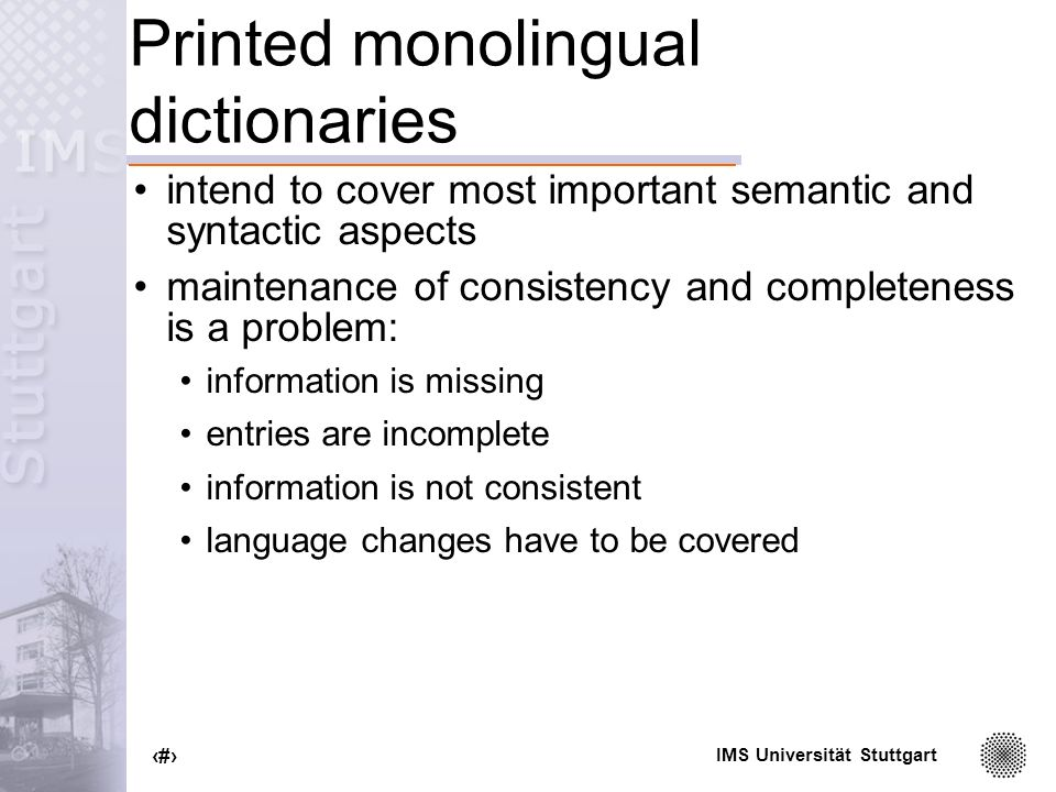 IMS Universität Stuttgart 5 Printed monolingual dictionaries intend to cover most important semantic and syntactic aspects maintenance of consistency and completeness is a problem: information is missing entries are incomplete information is not consistent language changes have to be covered