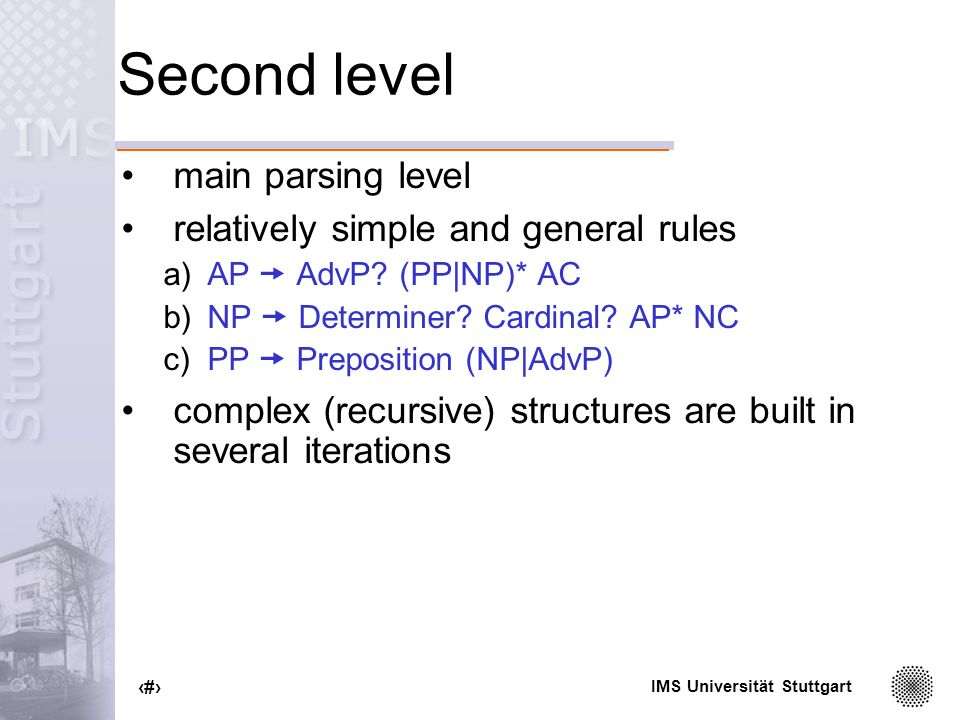 IMS Universität Stuttgart 72 Second level main parsing level relatively simple and general rules a)AP AdvP.