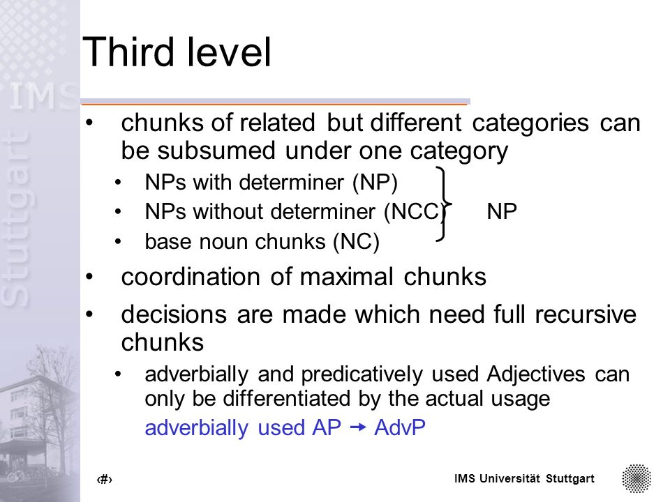 IMS Universität Stuttgart 76 Third level chunks of related but different categories can be subsumed under one category NPs with determiner (NP) NPs without determiner (NCC)NP base noun chunks (NC) coordination of maximal chunks decisions are made which need full recursive chunks adverbially and predicatively used Adjectives can only be differentiated by the actual usage adverbially used AP AdvP