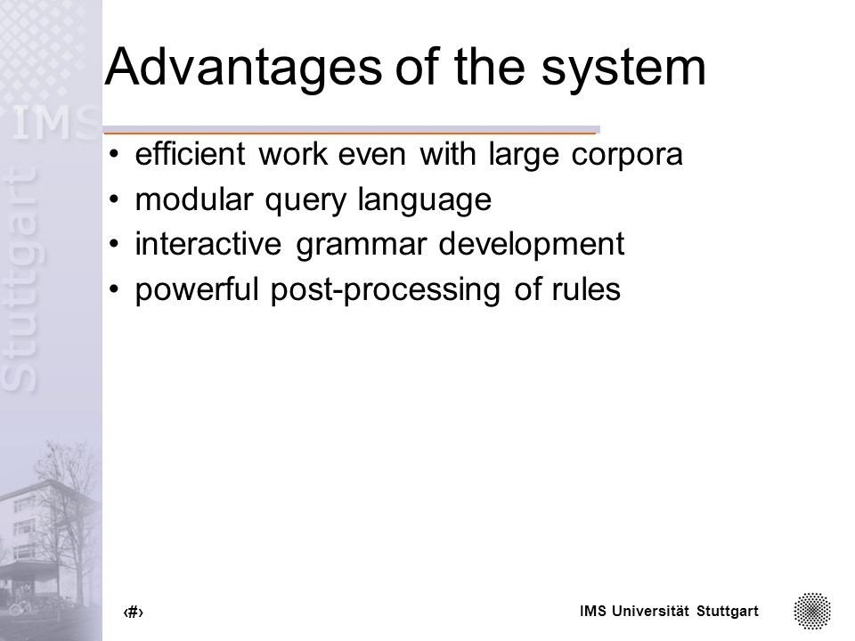 IMS Universität Stuttgart 82 Advantages of the system efficient work even with large corpora modular query language interactive grammar development powerful post-processing of rules