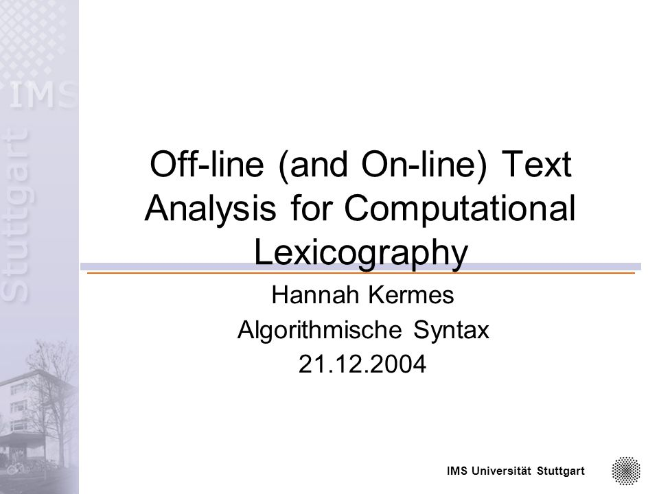 IMS Universität Stuttgart Off-line (and On-line) Text Analysis for Computational Lexicography Hannah Kermes Algorithmische Syntax
