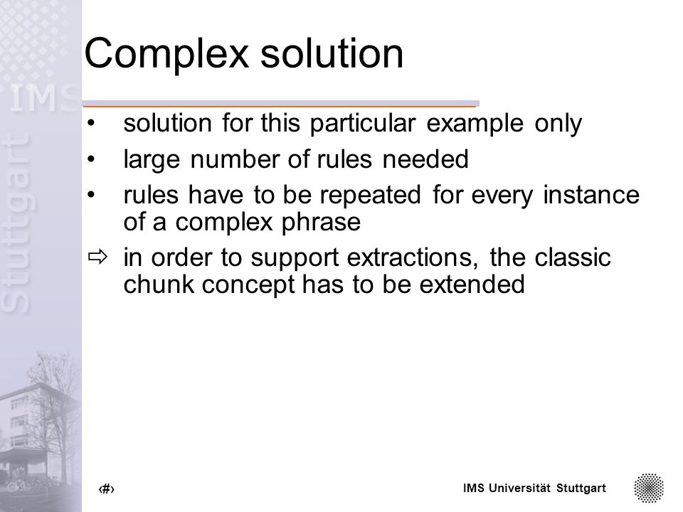 IMS Universität Stuttgart 15 Complex solution solution for this particular example only large number of rules needed rules have to be repeated for every instance of a complex phrase in order to support extractions, the classic chunk concept has to be extended