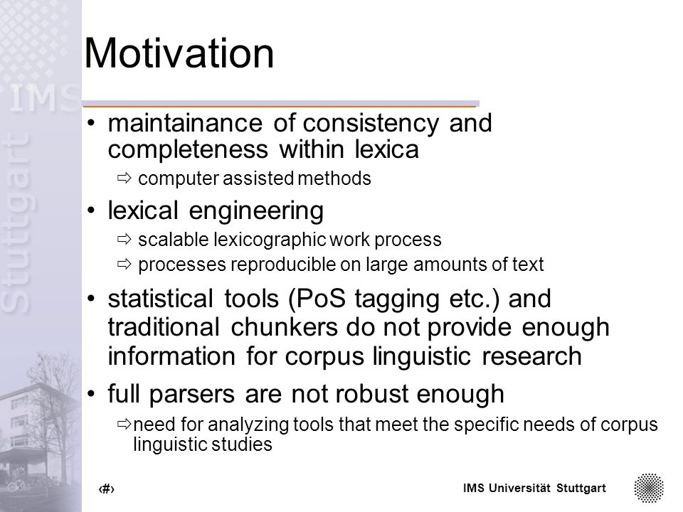 IMS Universität Stuttgart 2 Motivation maintainance of consistency and completeness within lexica computer assisted methods lexical engineering scalable lexicographic work process processes reproducible on large amounts of text statistical tools (PoS tagging etc.) and traditional chunkers do not provide enough information for corpus linguistic research full parsers are not robust enough need for analyzing tools that meet the specific needs of corpus linguistic studies
