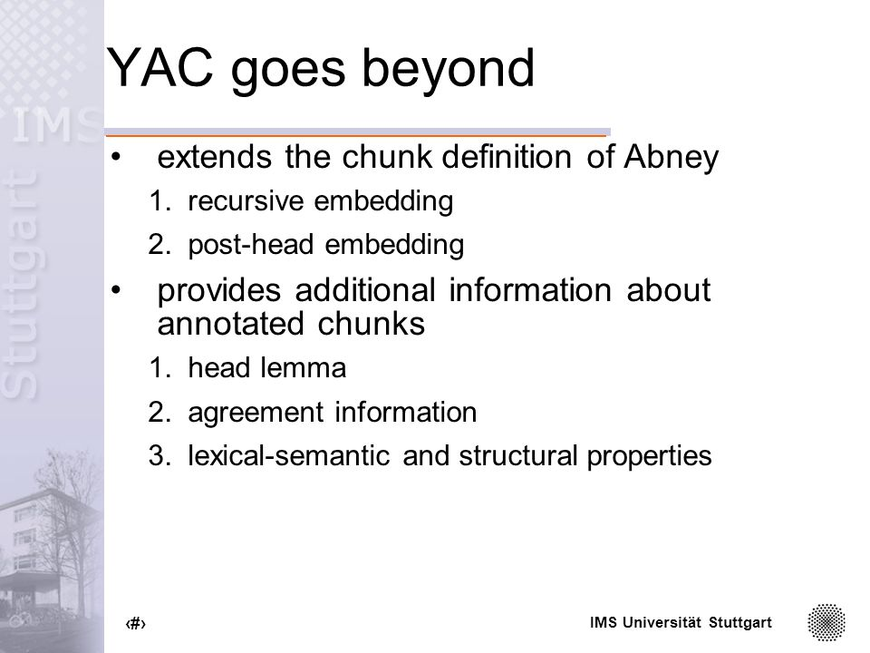 IMS Universität Stuttgart 20 YAC goes beyond extends the chunk definition of Abney 1.recursive embedding 2.post-head embedding provides additional information about annotated chunks 1.head lemma 2.agreement information 3.lexical-semantic and structural properties