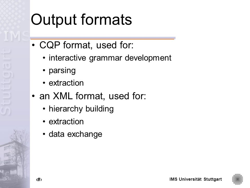 IMS Universität Stuttgart 23 Output formats CQP format, used for: interactive grammar development parsing extraction an XML format, used for: hierarchy building extraction data exchange