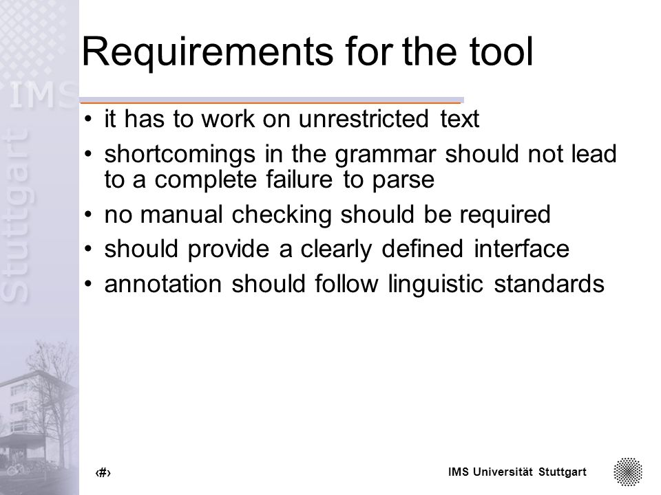 IMS Universität Stuttgart 4 Requirements for the tool it has to work on unrestricted text shortcomings in the grammar should not lead to a complete failure to parse no manual checking should be required should provide a clearly defined interface annotation should follow linguistic standards