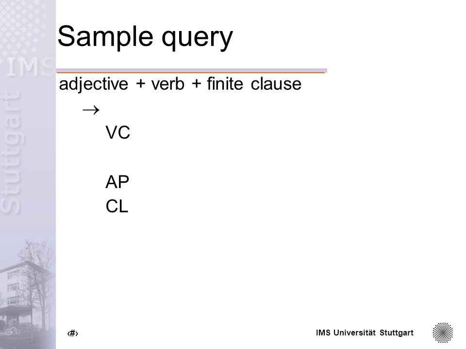 IMS Universität Stuttgart 62 Sample query adjective + verb + finite clause VC AP CL