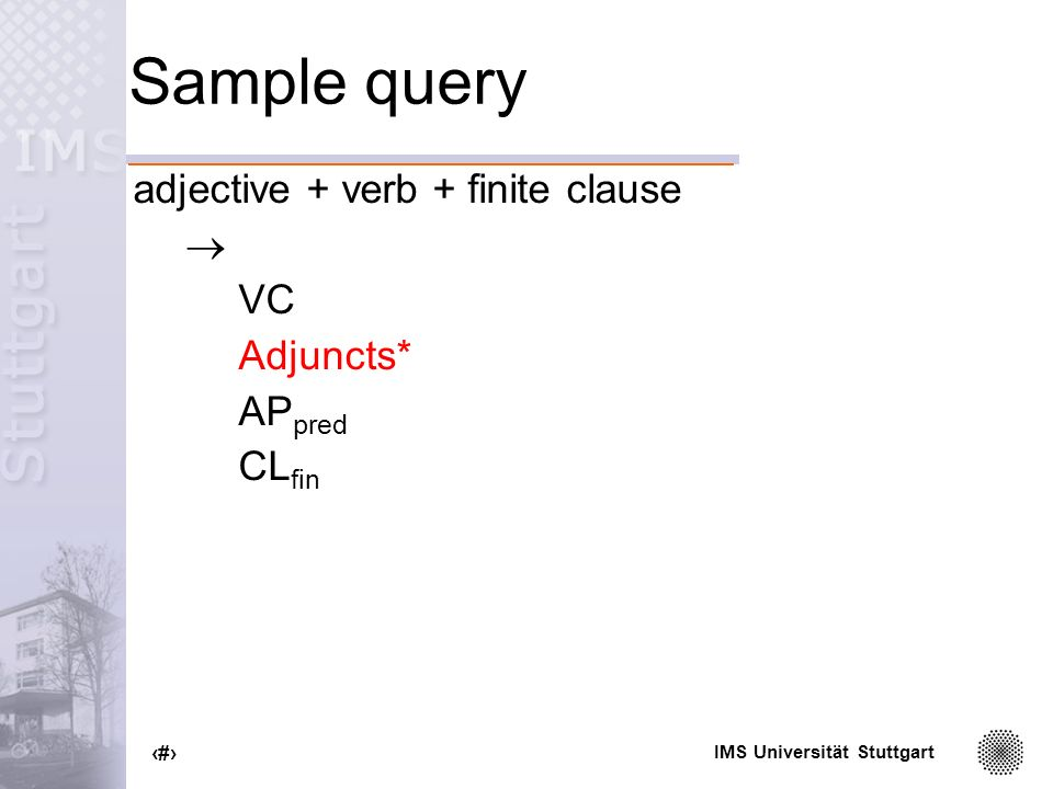 IMS Universität Stuttgart 64 Sample query adjective + verb + finite clause VC Adjuncts* AP pred CL fin