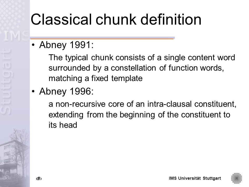 IMS Universität Stuttgart 9 Classical chunk definition Abney 1991: The typical chunk consists of a single content word surrounded by a constellation of function words, matching a fixed template Abney 1996: a non-recursive core of an intra-clausal constituent, extending from the beginning of the constituent to its head