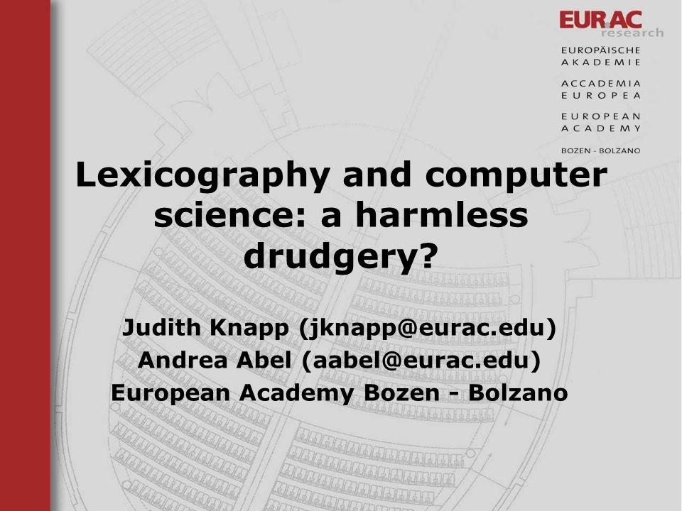 Lexicography and computer science: a harmless drudgery? Judith Knapp (jknapp@eurac.edu) Andrea Abel (aabel@eurac.edu) European Academy Bozen - Bolzano