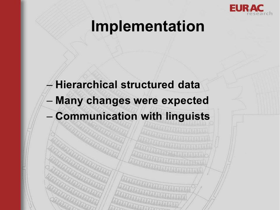 Implementation –Hierarchical structured data –Many changes were expected –Communication with linguists