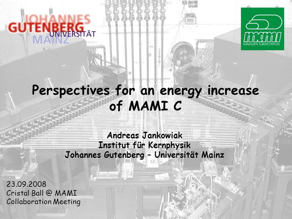 Perspectives for an energy increase of MAMI C Andreas Jankowiak Institut für Kernphysik Johannes Gutenberg – Universität Mainz 23.09.2008 Cristal Ball