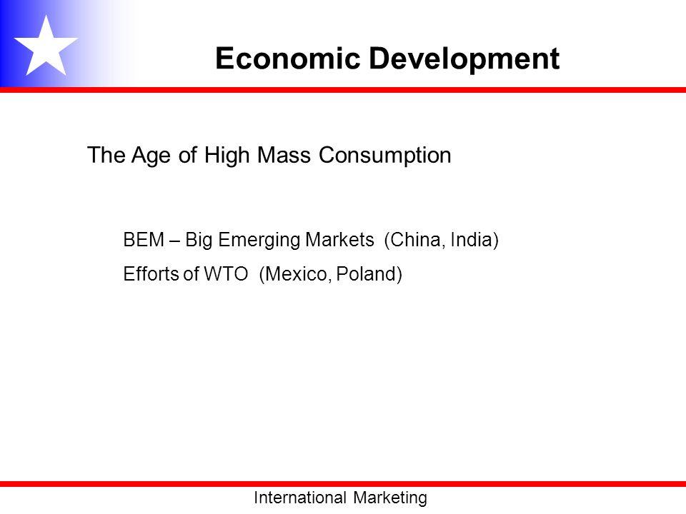 The Age of High Mass Consumption BEM – Big Emerging Markets (China, India) Efforts of WTO (Mexico, Poland) International Marketing Economic Developmen