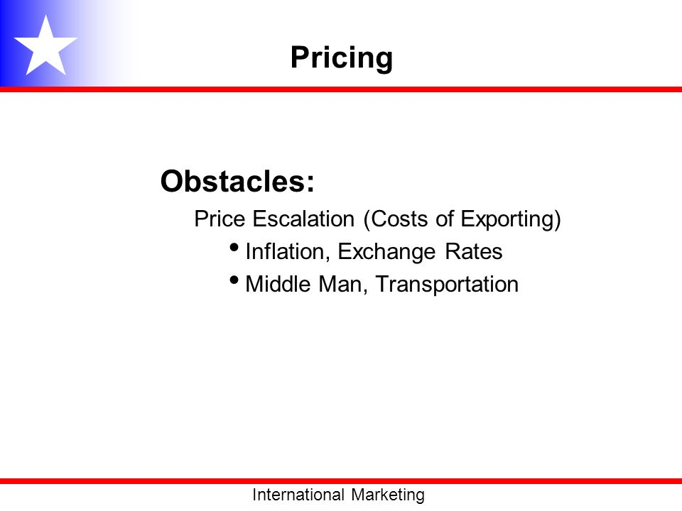 Pricing Obstacles: Price Escalation (Costs of Exporting) Inflation, Exchange Rates Middle Man, Transportation International Marketing