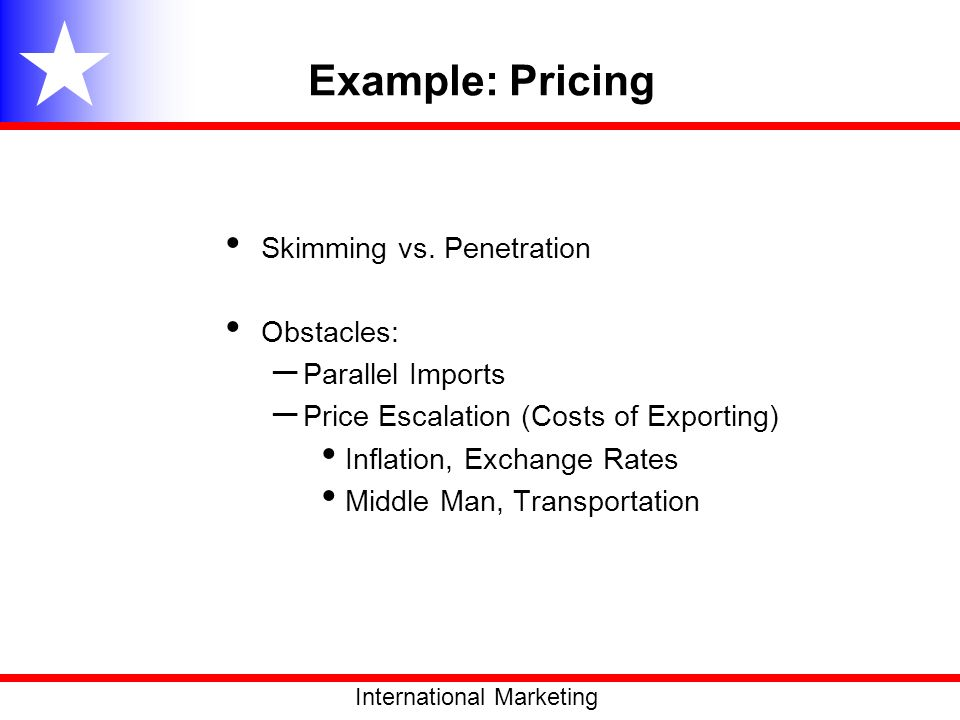 Example: Pricing Skimming vs. Penetration Obstacles: – Parallel Imports – Price Escalation (Costs of Exporting) Inflation, Exchange Rates Middle Man,