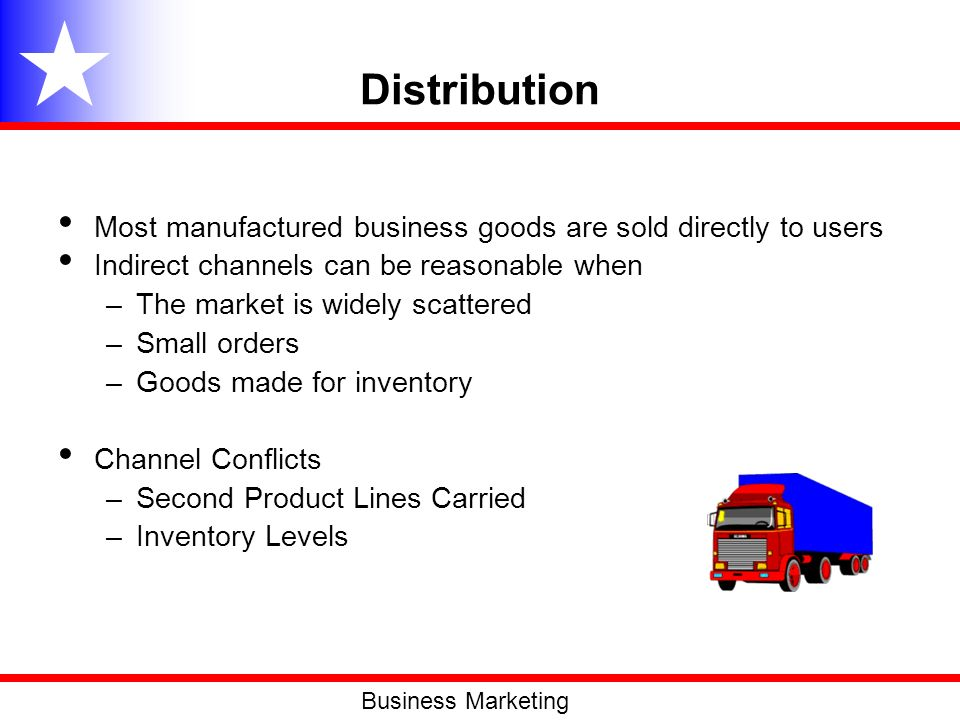 Distribution Most manufactured business goods are sold directly to users Indirect channels can be reasonable when –The market is widely scattered –Sma