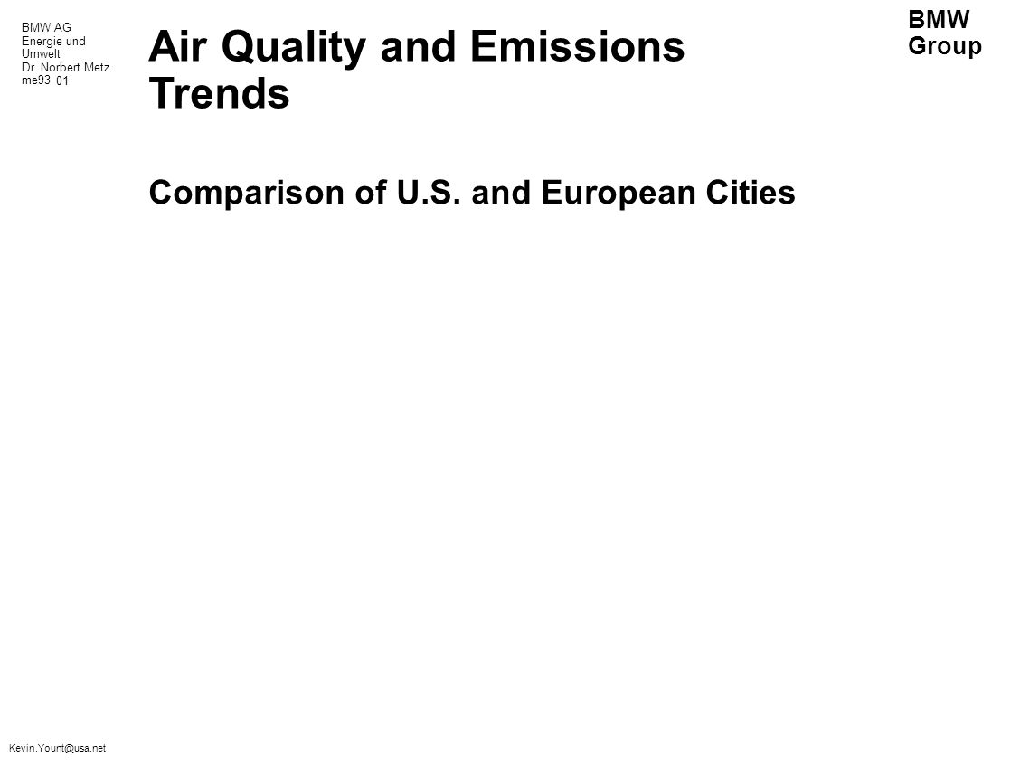 BMW AG Energie und Umwelt Dr. Norbert Metz me93 BMW Group Kevin.Yount@usa.net Air Quality and Emissions Trends Comparison of U.S. and European Cities
