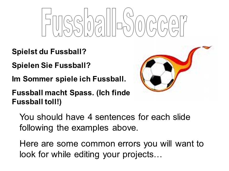 Spielst du Fussball? Spielen Sie Fussball? Im Sommer spiele ich Fussball. Fussball macht Spass. (Ich finde Fussball toll!) You should have 4 sentences
