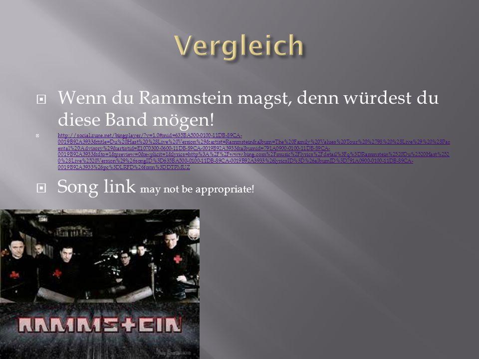Wenn du Rammstein magst, denn würdest du diese Band mögen! http://social.zune.net/bingplayer/?v=1.0#mid=635BA500-0100-11DB-89CA- 0019B92A3933&title=Du