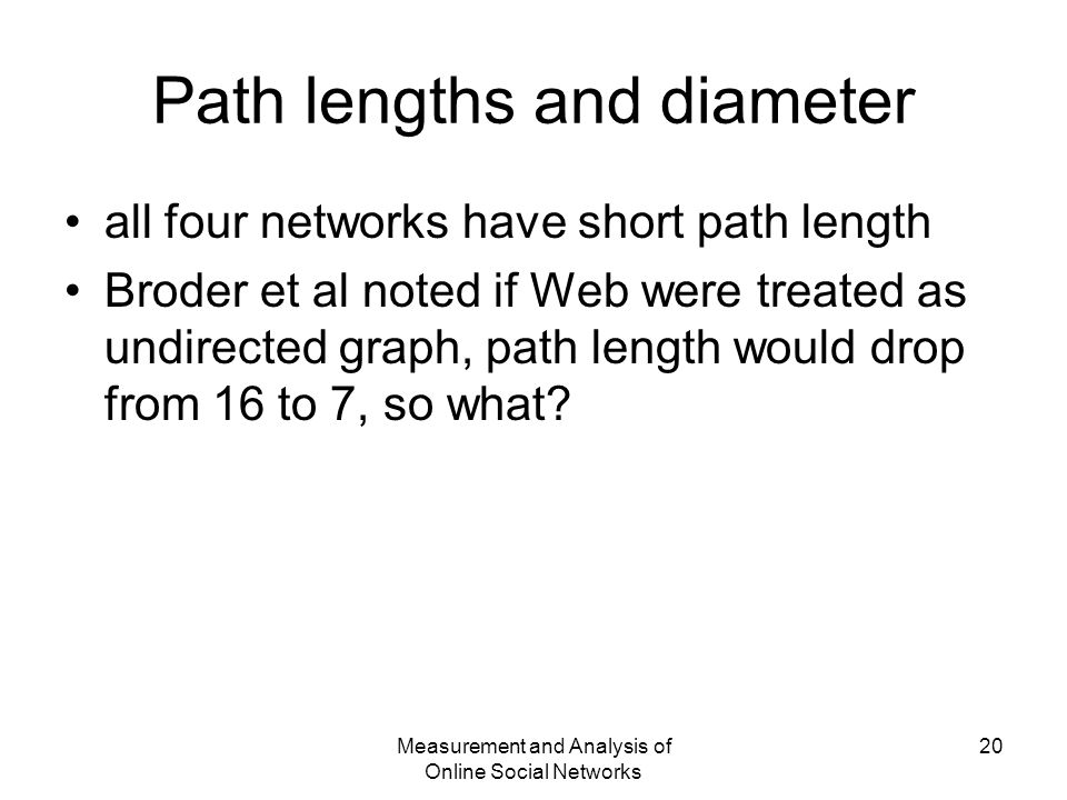 Measurement and Analysis of Online Social Networks 20 Path lengths and diameter all four networks have short path length Broder et al noted if Web were treated as undirected graph, path length would drop from 16 to 7, so what?