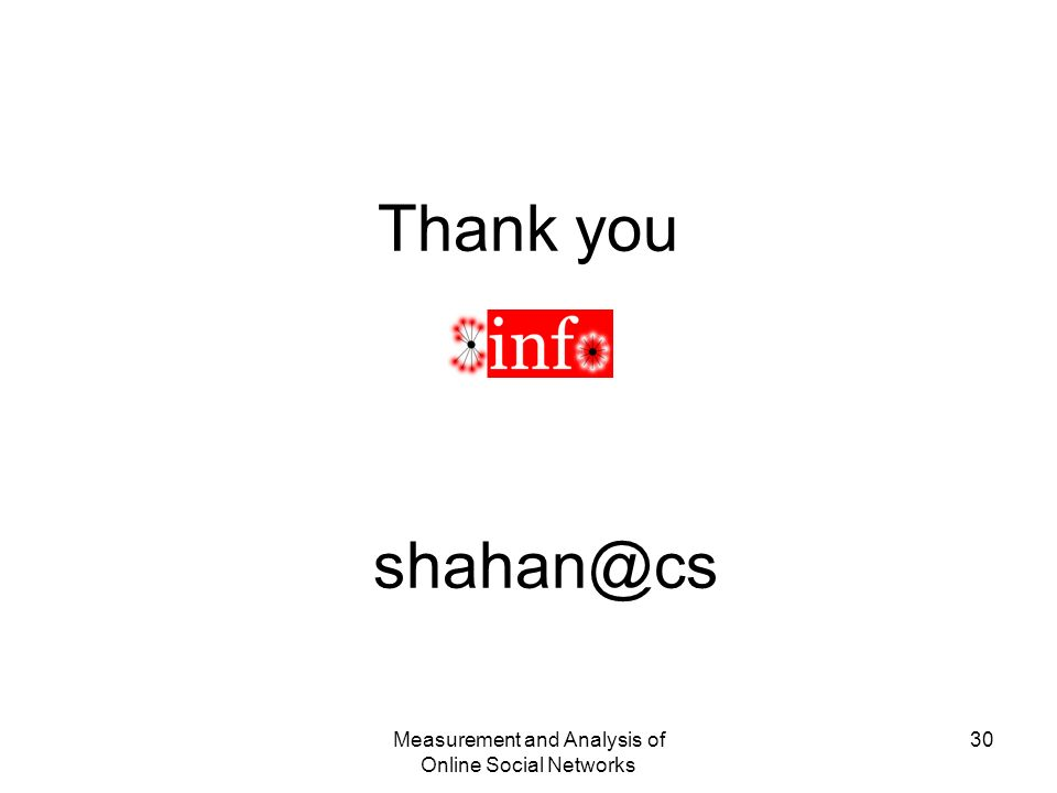 Measurement and Analysis of Online Social Networks 30 Thank you shahan@cs