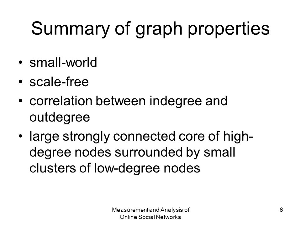 Measurement and Analysis of Online Social Networks 6 Summary of graph properties small-world scale-free correlation between indegree and outdegree large strongly connected core of high- degree nodes surrounded by small clusters of low-degree nodes
