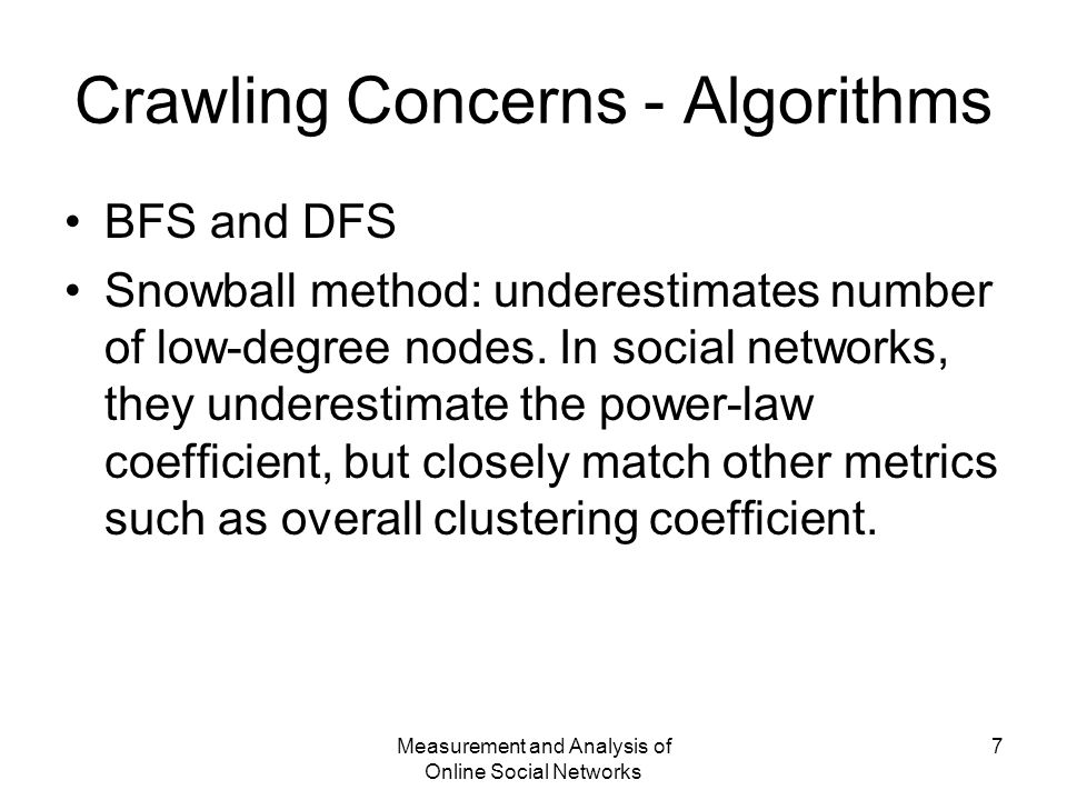 Measurement and Analysis of Online Social Networks 7 Crawling Concerns - Algorithms BFS and DFS Snowball method: underestimates number of low-degree nodes.