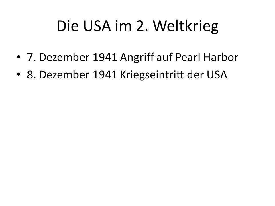 Die USA im 2. Weltkrieg 7. Dezember 1941 Angriff auf Pearl Harbor 8. Dezember 1941 Kriegseintritt der USA