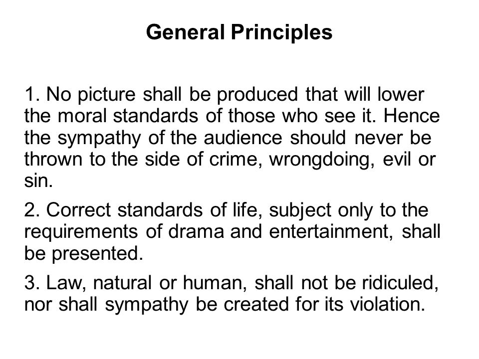 General Principles 1. No picture shall be produced that will lower the moral standards of those who see it. Hence the sympathy of the audience should