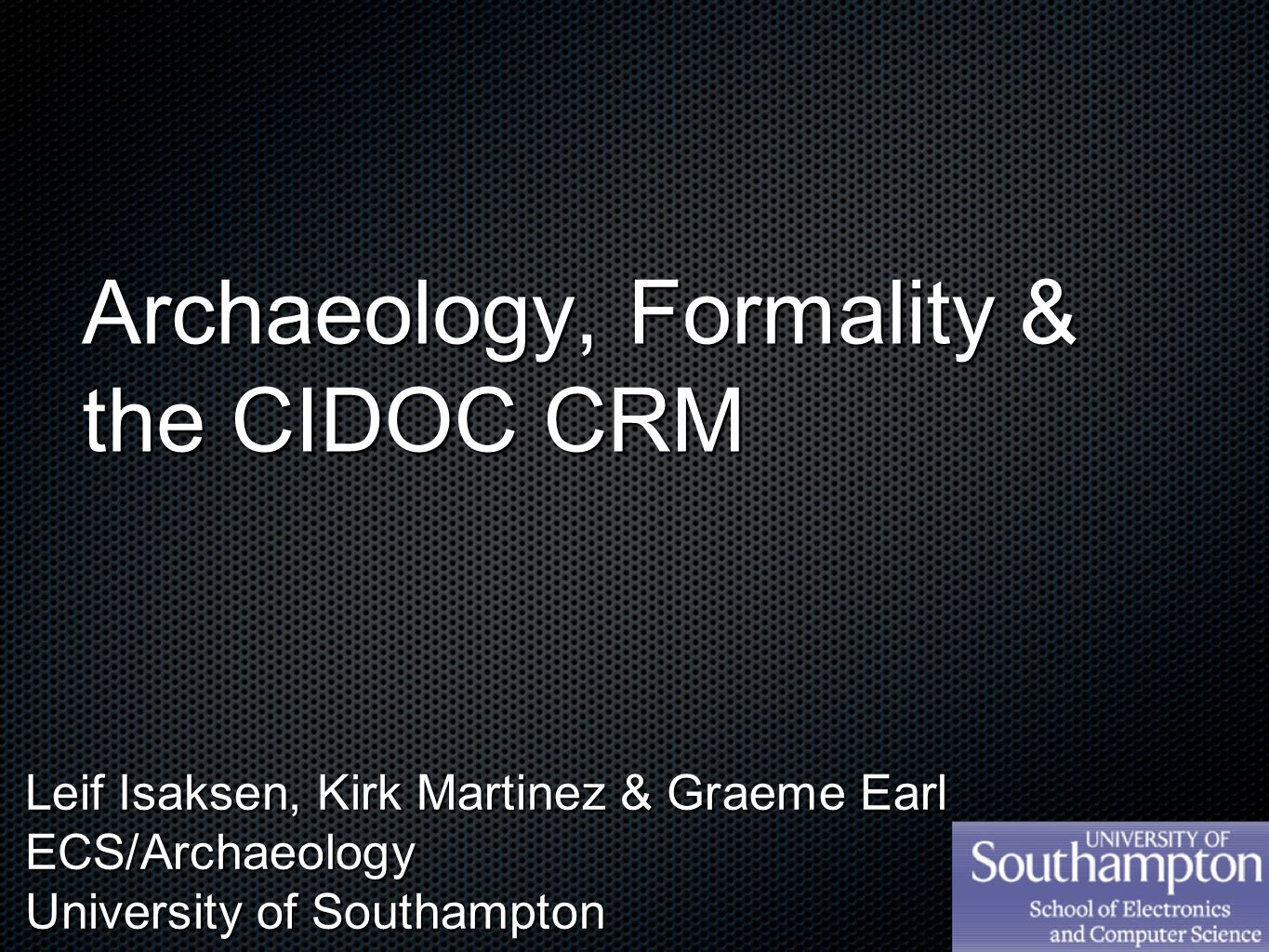 Archaeology, Formality & the CIDOC CRM Leif Isaksen, Kirk Martinez & Graeme Earl ECS/Archaeology University of Southampton