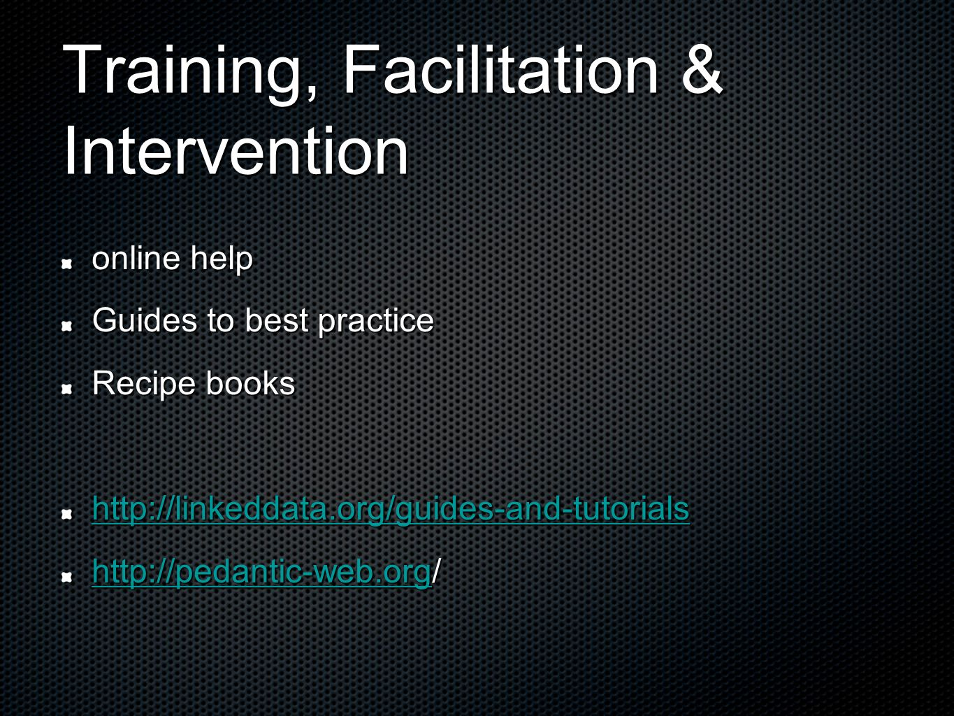 Training, Facilitation & Intervention online help Guides to best practice Recipe books http://linkeddata.org/guides-and-tutorials http://pedantic-web.orghttp://pedantic-web.org/ http://pedantic-web.org