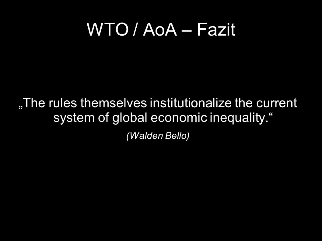 WTO / AoA – Fazit The rules themselves institutionalize the current system of global economic inequality. (Walden Bello)