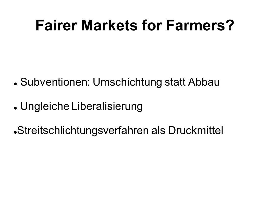 Fairer Markets for Farmers? Subventionen: Umschichtung statt Abbau Ungleiche Liberalisierung Streitschlichtungsverfahren als Druckmittel