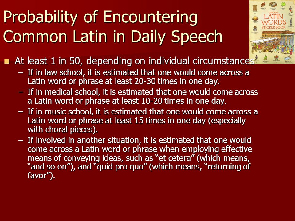 Probability of Encountering Common Latin in Daily Speech At least 1 in 50, depending on individual circumstances At least 1 in 50, depending on individual circumstances –If in law school, it is estimated that one would come across a Latin word or phrase at least 20-30 times in one day.