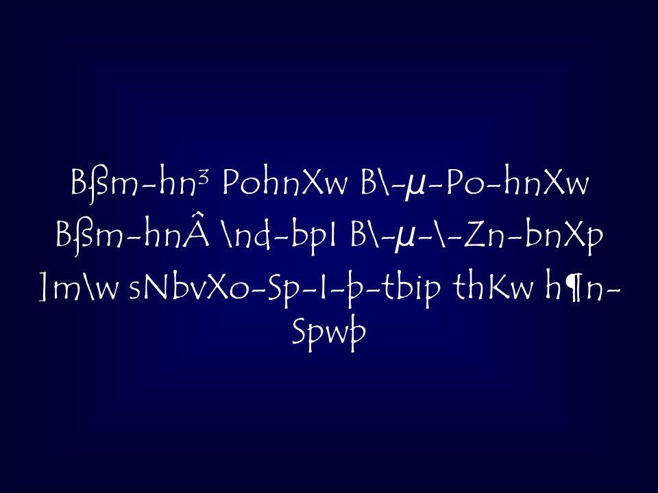 Bßm-hn³ PohnXw B\-µ-Po-hnXw Bßm-hn\nd-bpI B\-µ-\-Zn-bnXp ]m\w sNbvXo-Sp-I-þ-tbip thKw h¶n- Spwþ