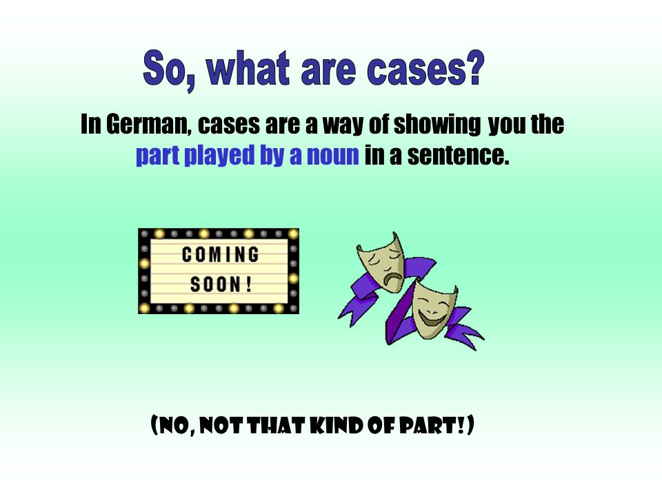 In German, cases are a way of showing you the part played by a noun in a sentence.