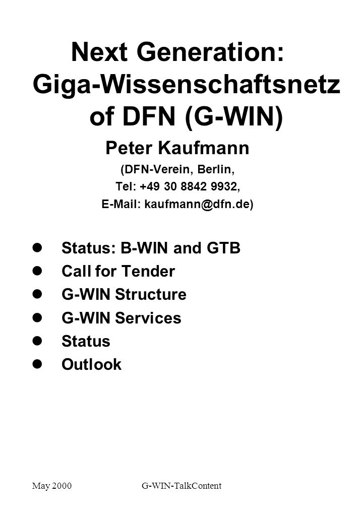 May 2000G-WIN-TalkContent Next Generation: Giga-Wissenschaftsnetz of DFN (G-WIN) Peter Kaufmann (DFN-Verein, Berlin, Tel: ,   l Status: B-WIN and GTB l Call for Tender l G-WIN Structure l G-WIN Services l Status l Outlook